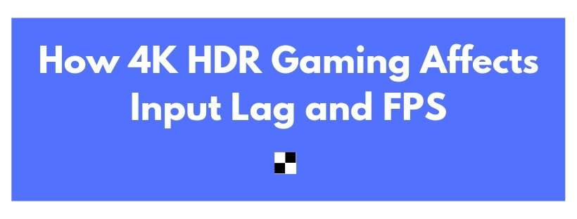 how 4k hdr gaming affects input lag and fps